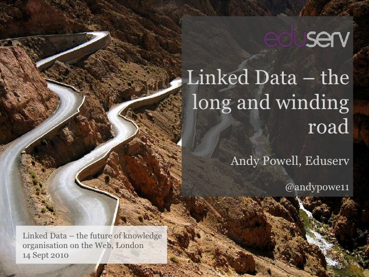 Linked Data – the long and winding road<br />Andy Powell, Eduserv<br />@andypowe11<br />Linked Data – the future of knowle...