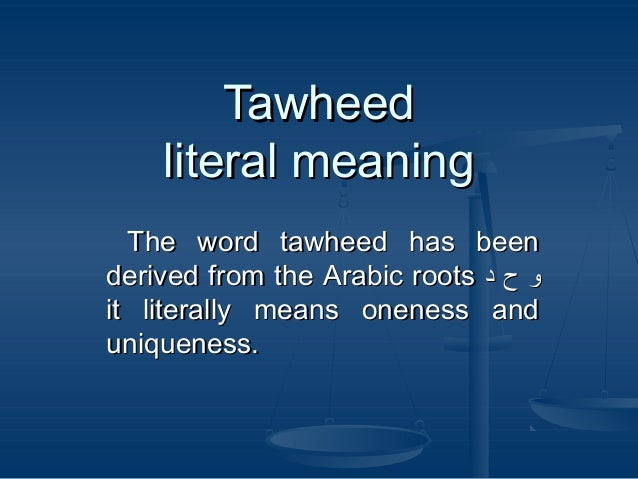 Tawheed literal meaning The word tawheed has been derived from the Arabic roots ‫و ح د‬ it literally means oneness and uni...