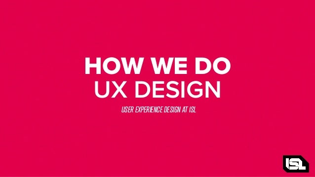 HOW WE DO UX DESIGN USER EXPERIENCE DESIGN AT ISL