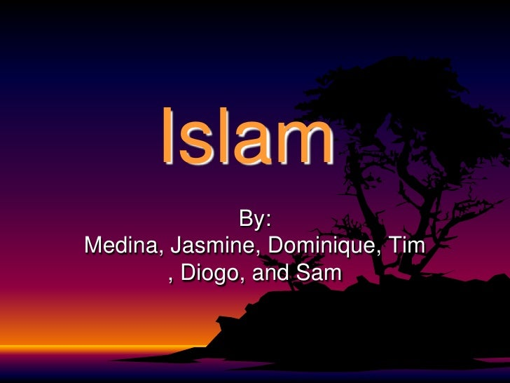 Islam<br />By: Medina, Jasmine, Dominique, Tim, Diogo, and Sam<br />