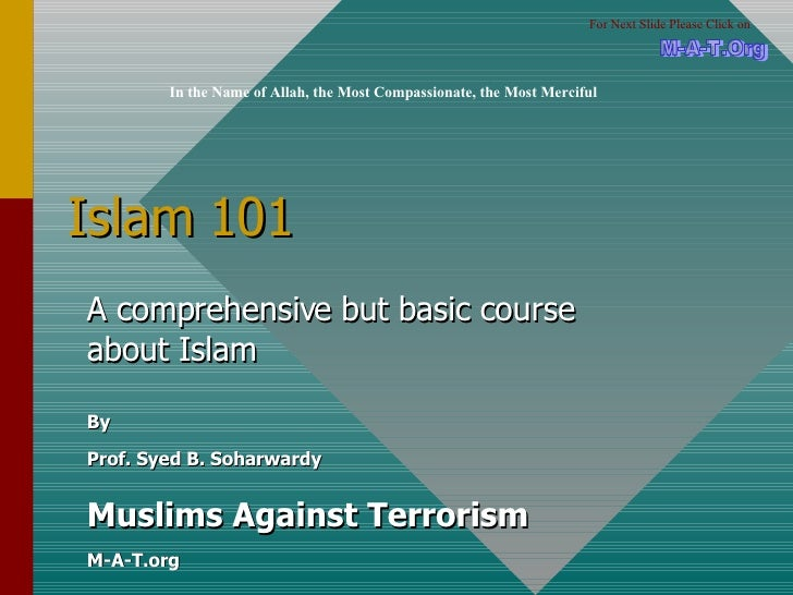 Islam 101 A comprehensive but basic course about Islam By Prof. Syed B. Soharwardy Muslims Against Terrorism M-A-T.org In ...
