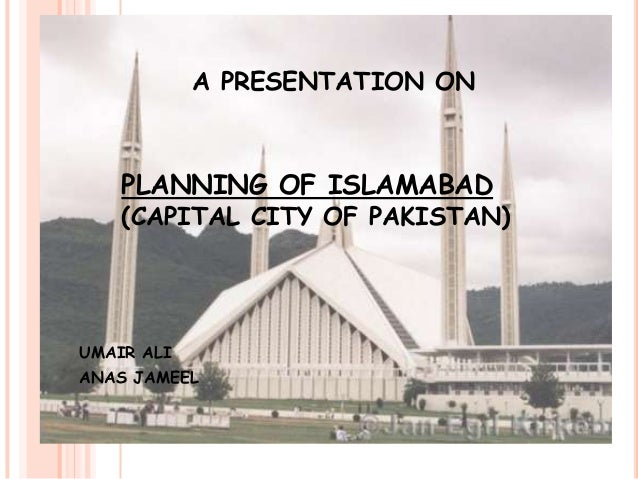 A PRESENTATION ON  PLANNING OF ISLAMABAD  (CAPITAL CITY OF PAKISTAN)  UMAIR ALI ANAS JAMEEL