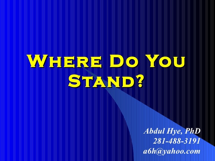 Where Do You Stand? Abdul Hye, PhD 281-488-3191 [email_address]