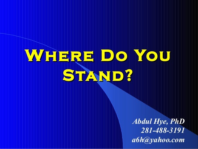 Where Do YouWhere Do You Stand?Stand? Abdul Hye, PhD 281-488-3191 a6h@yahoo.com