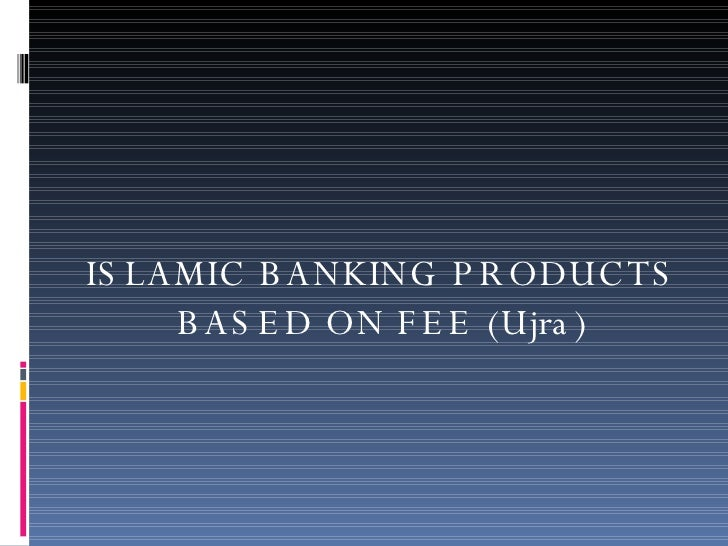 ISLAMIC BANKING PRODUCTS BASED ON FEE (Ujra)
