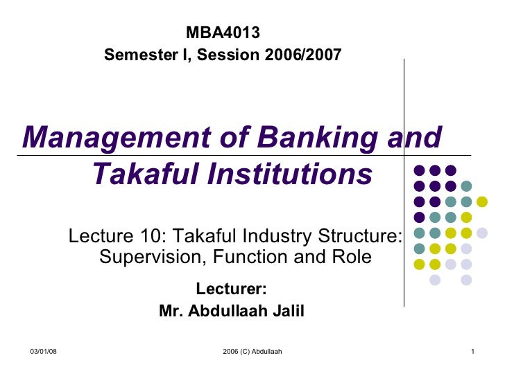 Management of Banking and Takaful Institutions Lecturer: Mr. Abdullaah Jalil 06/02/09 2006 (C) Abdullaah MBA4013 Semester ...