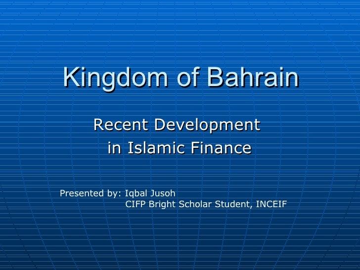Kingdom of Bahrain Recent Development  in Islamic Finance Presented by: Iqbal Jusoh CIFP Bright Scholar Student, INCEIF