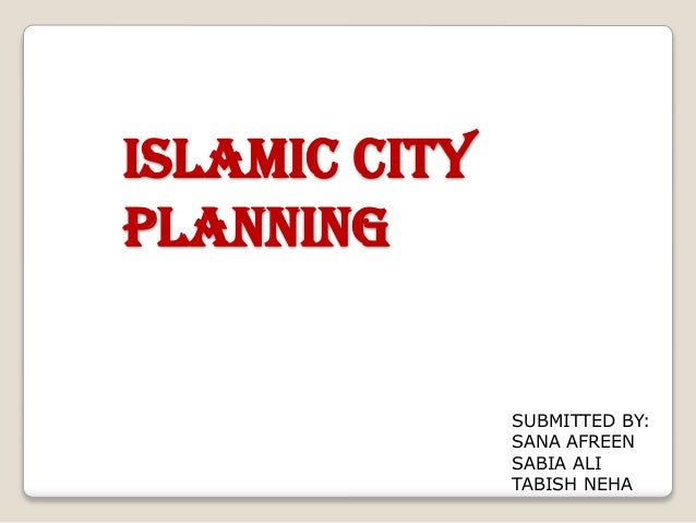 Islamic City Planning  SUBMITTED BY: SANA AFREEN SABIA ALI TABISH NEHA