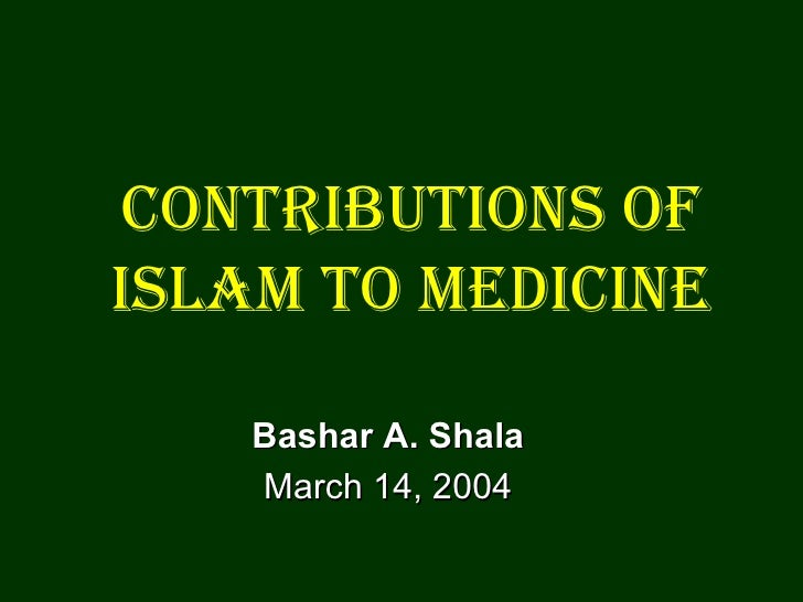 Contributions of Islam to Medicine Bashar A. Shala March 14, 2004