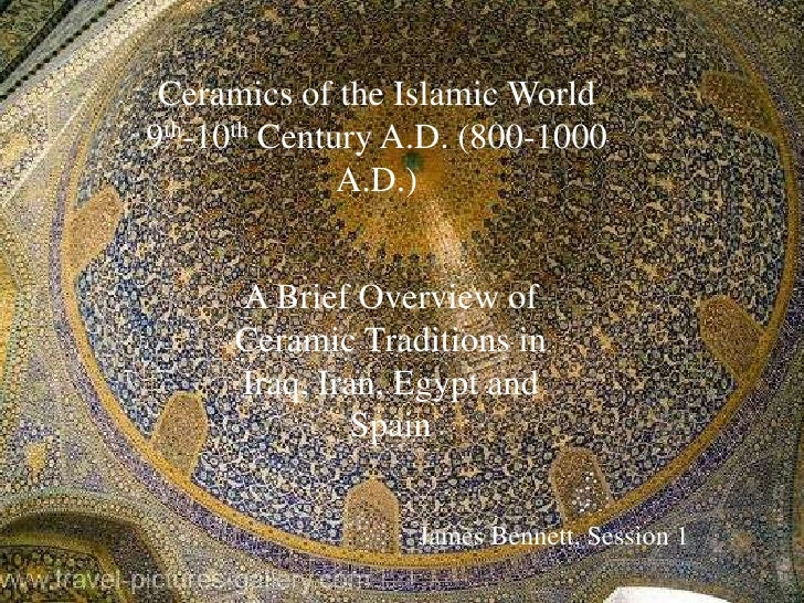 Ceramics of the Islamic World9th-10th Century A.D. (800-1000              A.D.)     A Brief Overview of     Ceramic Tradit...