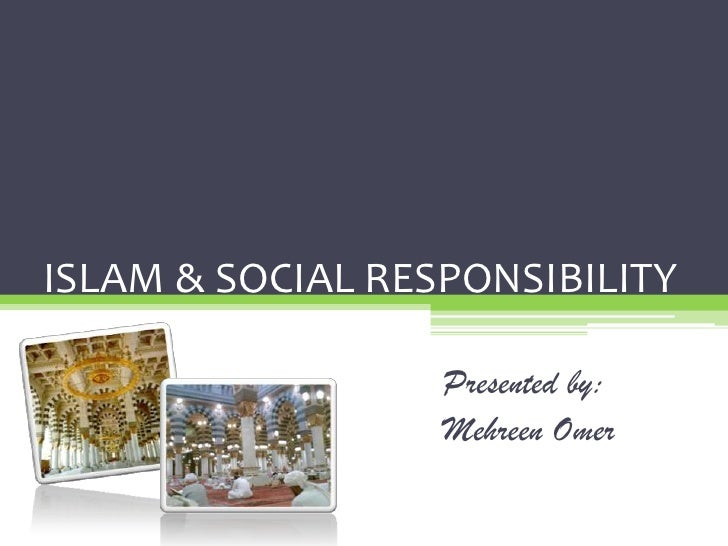 ISLAM & SOCIAL RESPONSIBILITY                    Presented by:                   Mehreen Omer