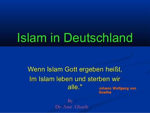 """Islam in Deutschland Wenn Islam Gott ergeben heißt, Im Islam leben und sterben wir alle."""" Johann Wolfgang von Goethe  By D..."""