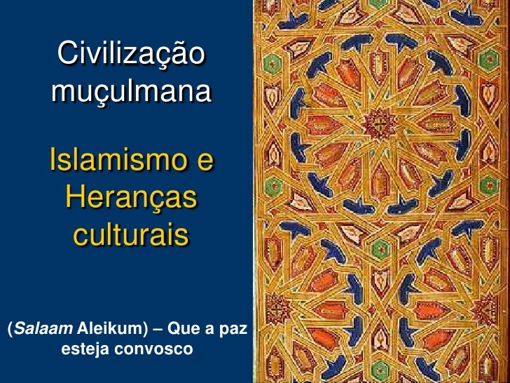 Civilização      muçulmana      Islamismo e      Heranças       culturais  (Salaam Aleikum) – Que a paz       esteja convo...