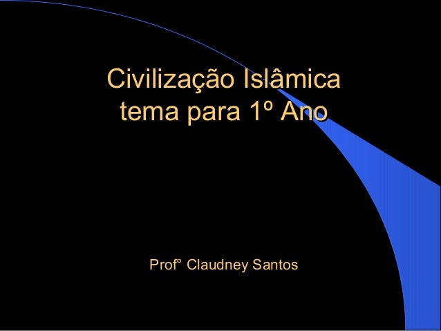 Civilização IslâmicaCivilização Islâmica tema para 1º Anotema para 1º Ano Prof° Claudney SantosProf° Claudney Santos