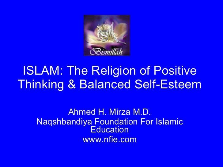 ISLAM: The Religion of Positive Thinking & Balanced Self-Esteem Ahmed H. Mirza M.D. Naqshbandiya Foundation For Islamic Ed...