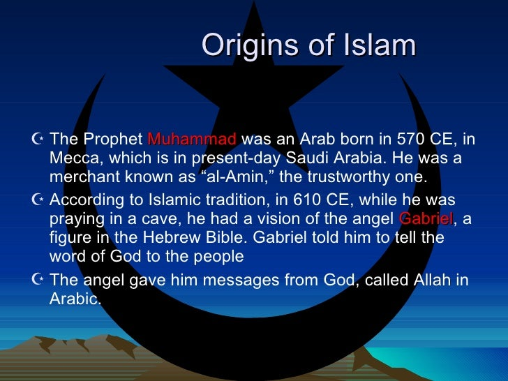 Origins of Islam <ul><li>The Prophet  Muhammad  was an Arab born in 570 CE, in  Mecca , which is in present-day Saudi Arab...