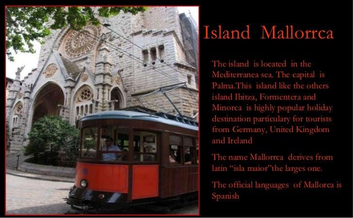Island  Mallorrca The island  is located  in the Mediterranea sea. The capital  is Palma.This  island like the others isla...
