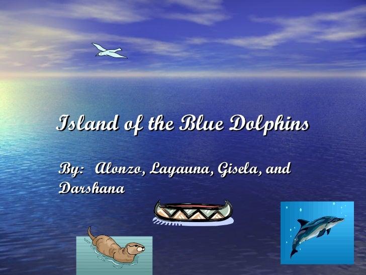 Island of the Blue Dolphins By: Alonzo, Layauna, Gisela, and Darshana