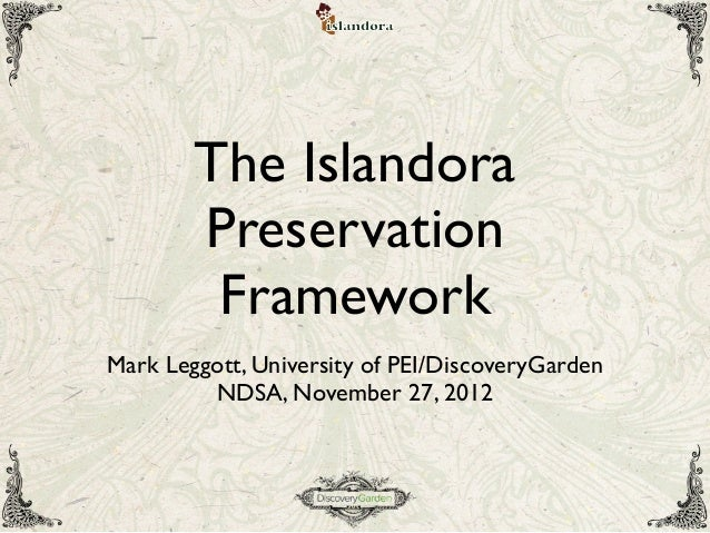 The IslandoraPreservationFrameworkMark Leggott, University of PEI/DiscoveryGardenNDSA, November 27, 2012