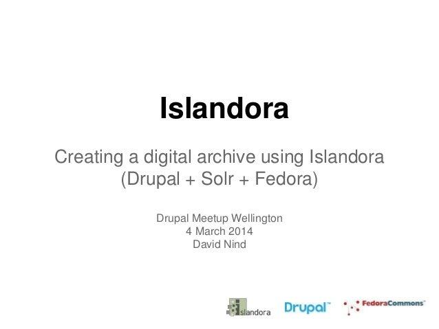 Islandora Creating a digital archive using Islandora (Drupal + Solr + Fedora) Drupal Meetup Wellington 4 March 2014 David ...