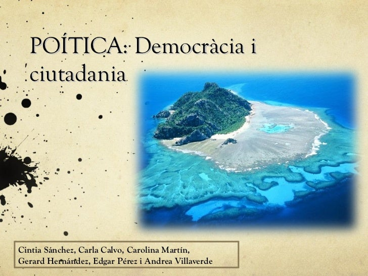 POÍTICA: Democràcia i  ciutadaniaCintia Sánchez, Carla Calvo, Carolina Martín,Gerard Hernández, Edgar Pérez i Andrea Villa...