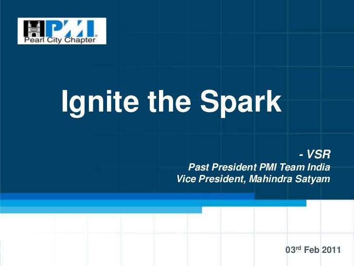 Ignite the Spark                                 - VSR           Past President PMI Team India        Vice President, Mahi...