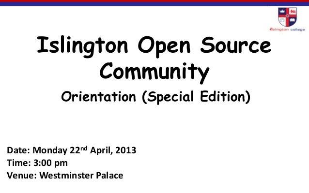Islington Open Source Community Orientation (Special Edition) Date: Monday 22nd April, 2013 Time: 3:00 pm Venue: Westminst...