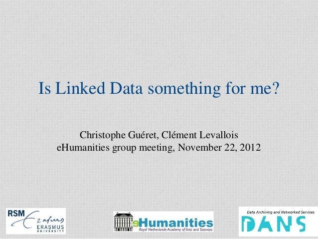 Is Linked Data something for me?      Christophe Guéret, Clément Levallois  eHumanities group meeting, November 22, 2012  ...