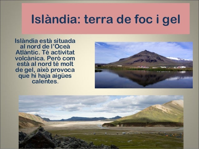 Islàndia: terra de foc i gel Islàndia està situada al nord de l'Oceà Atlàntic. Té activitat volcànica. Però com està al no...
