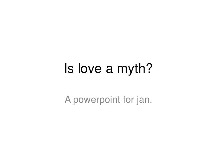 Is love a myth?A powerpoint for jan.