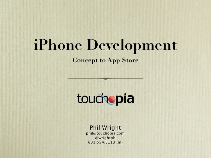 iPhone Development     Concept to App Store              Phil Wright         phil@touchopia.com              @wrightph    ...