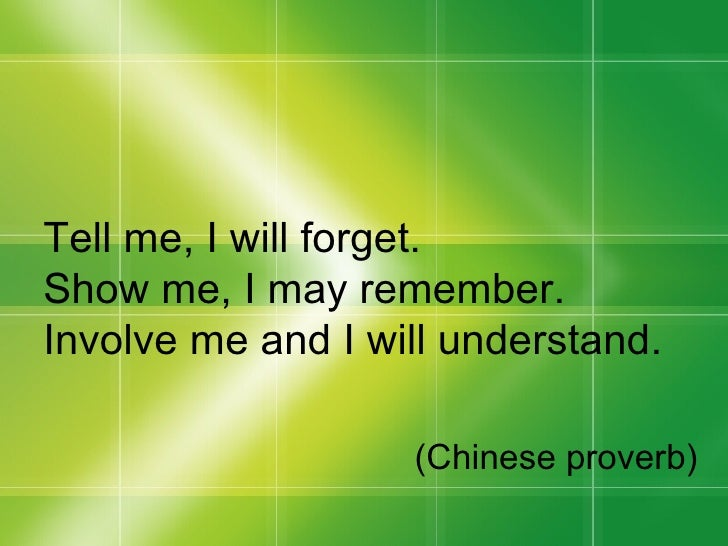 Tell me, I will forget. Show me, I may remember. Involve me and I will understand. (Chinese proverb)