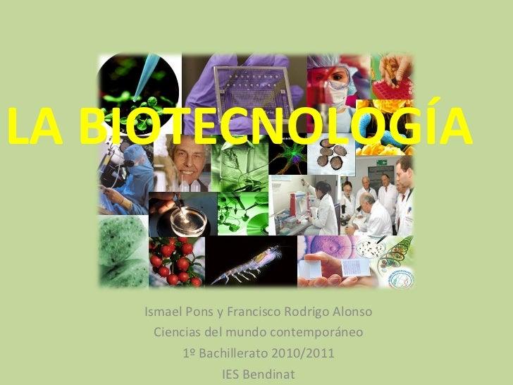 LA BIOTECNOLOGÍA <ul><li>Ismael Pons y Francisco Rodrigo Alonso </li></ul><ul><li>Ciencias del mundo contemporáneo </li></...