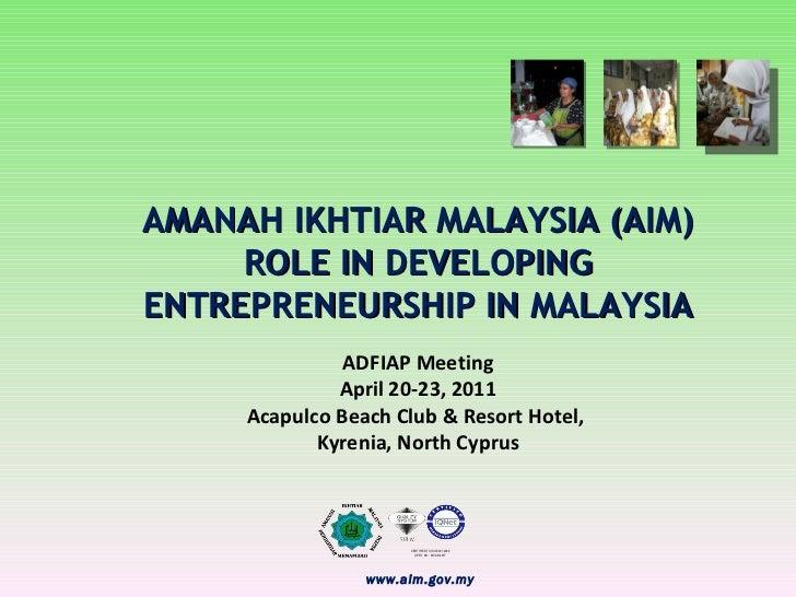 AMANAH IKHTIAR MALAYSIA (AIM) ROLE IN DEVELOPING  ENTREPRENEURSHIP IN MALAYSIA ADFIAP Meeting April 20-23, 2011 Acapulco B...