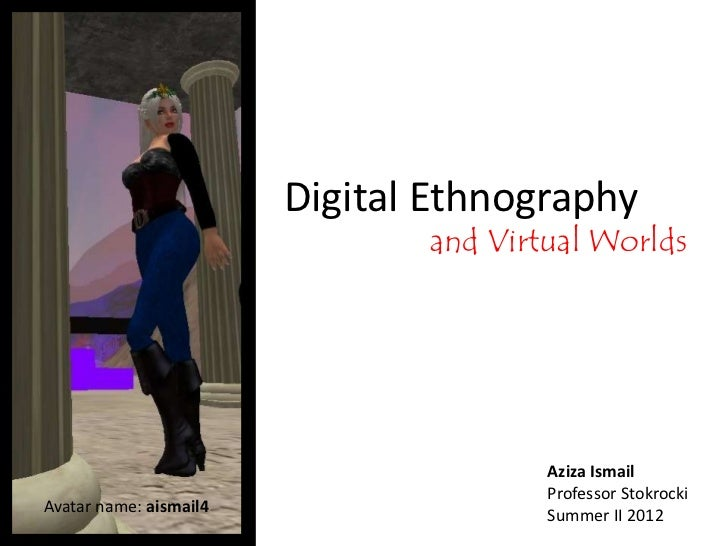 Digital Ethnography                               and Virtual Worlds                                       Aziza Ismail   ...