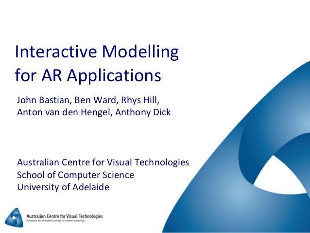 Interactive Modelling for AR Applications John Bastian, Ben Ward, Rhys Hill, Anton van den Hengel, Anthony Dick Australian...