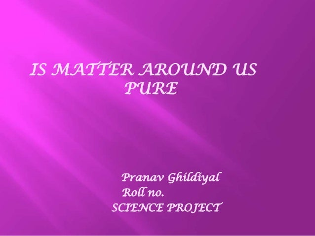 IS MATTER AROUND US PURE Pranav Ghildiyal Roll no. SCIENCE PROJECT