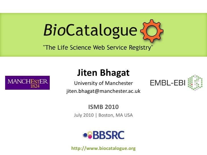 Jiten Bhagat University of Manchester [email_address] ISMB 2010 July 2010 | Boston, MA USA http://www.biocatalogue.org