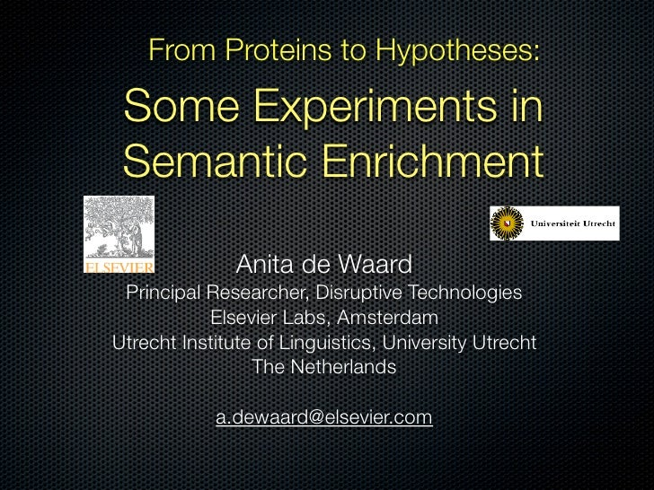 From Proteins to Hypotheses:   Some Experiments in  Semantic Enrichment                 Anita de Waard  Principal Research...