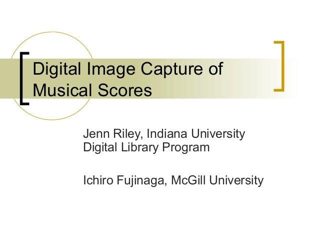 Digital Image Capture of Musical Scores Jenn Riley, Indiana University Digital Library Program Ichiro Fujinaga, McGill Uni...
