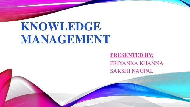 KNOWLEDGE MANAGEMENT PRESENTED BY: PRIYANKA KHANNA SAKSHI NAGPAL
