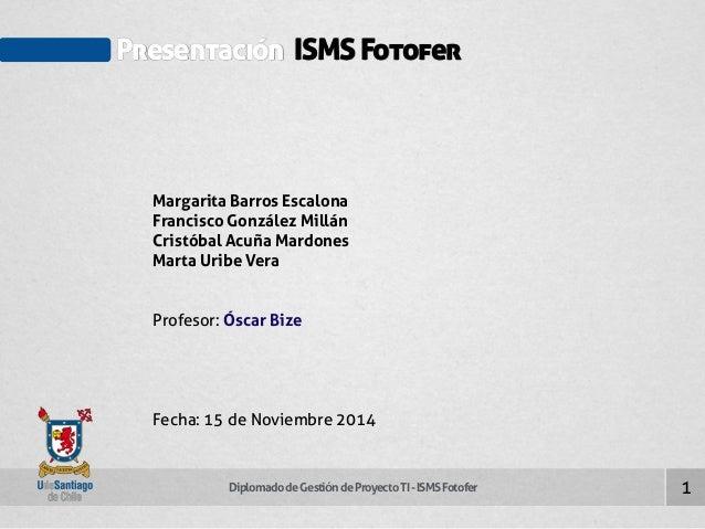 Presentación ISMS Fotofer  Margarita Barros Escalona  Francisco González Millán  Cristóbal Acuña Mardones  Marta Uribe Ver...