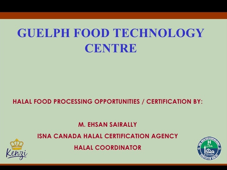 GUELPH FOOD TECHNOLOGY   CENTRE HALAL FOOD PROCESSING OPPORTUNITIES / CERTIFICATION BY: M. EHSAN SAIRALLY ISNA CANADA HALA...