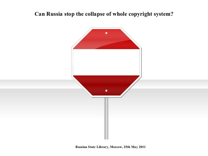 Can Russia stop the collapse of whole copyright system? Russian State Library, Moscow, 25th May 2011