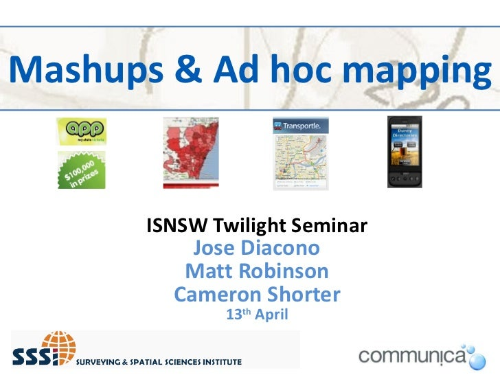 Mashups & Ad hoc mapping ISNSW Twilight Seminar Jose Diacono Matt Robinson Cameron Shorter 13 th  April