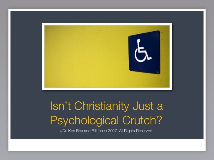 Isn't Christianity Just aPsychological Crutch?  ©   Dr. Ken Boa and Bill Ibsen 2007. All Rights Reserved.                 ...