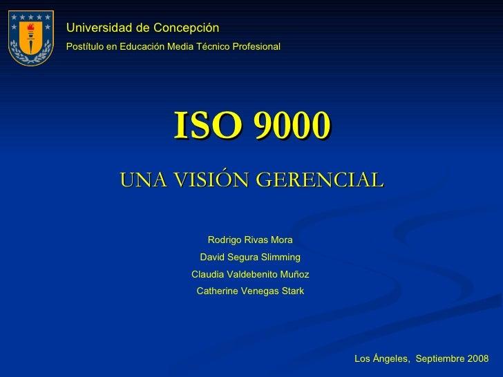 ISO 9000 UNA VISIÓN GERENCIAL Rodrigo Rivas Mora David Segura Slimming Claudia Valdebenito Muñoz Catherine Venegas Stark L...