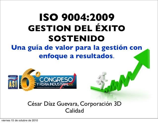 ISO 9004:2009 GESTION DEL ÉXITO SOSTENIDO Una guía de valor para la gestión con enfoque a resultados. César Díaz Guevara, ...