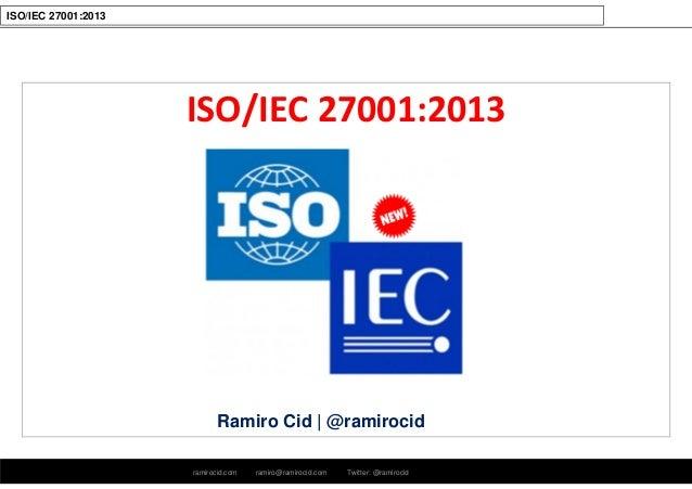 ramirocid.com ramiro@ramirocid.com Twitter: @ramirocid ISO/IEC 27001:2013 ISO/IEC 27001:2013 Ramiro Cid   @ramirocid