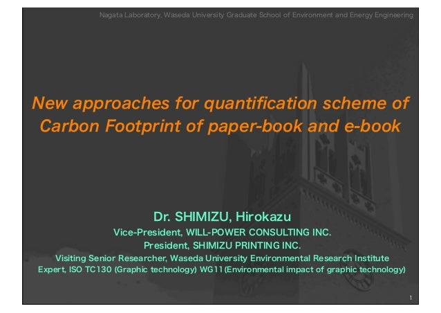 New approaches for quantification scheme ofCarbon Footprint of paper-book and e-bookDr. SHIMIZU, HirokazuVice-President, WI...